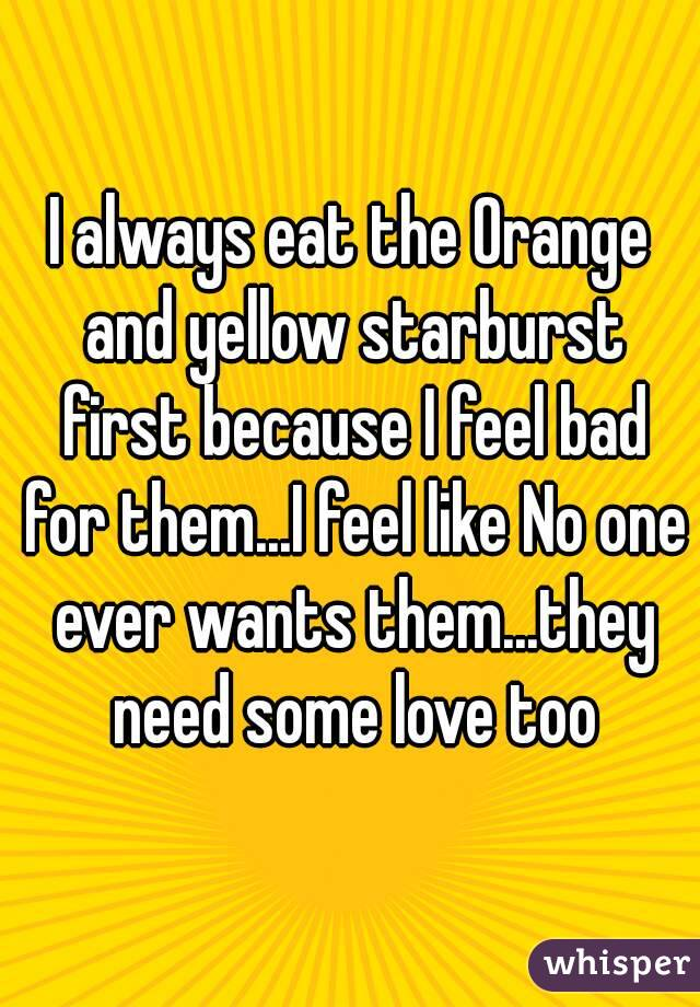 I always eat the Orange and yellow starburst first because I feel bad for them...I feel like No one ever wants them...they need some love too