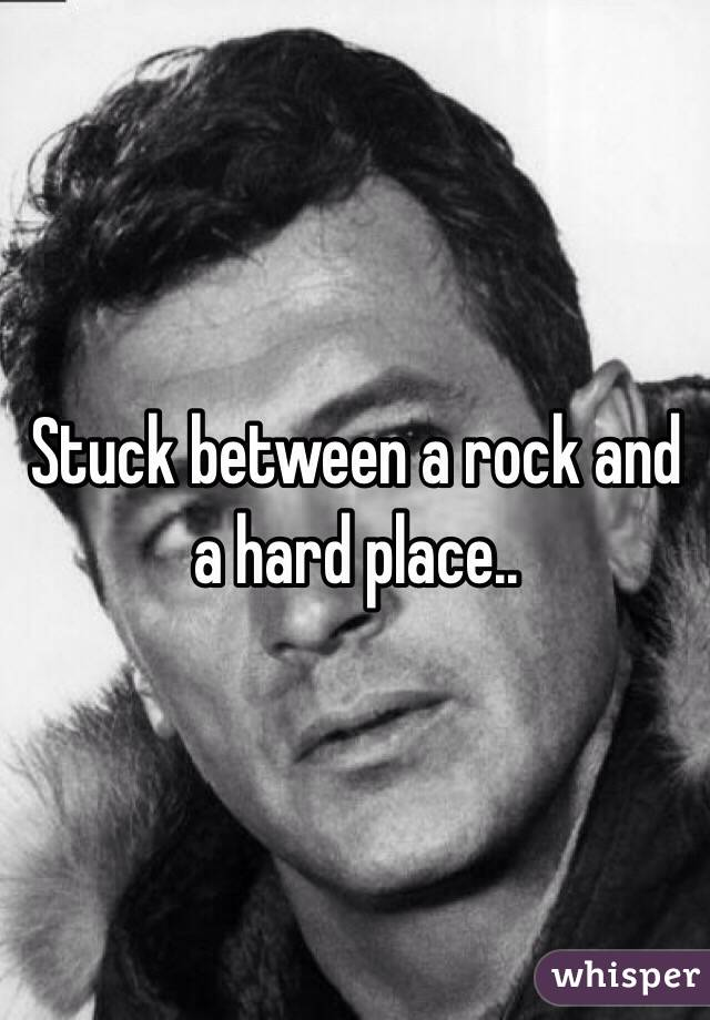 Stuck between a rock and a hard place..