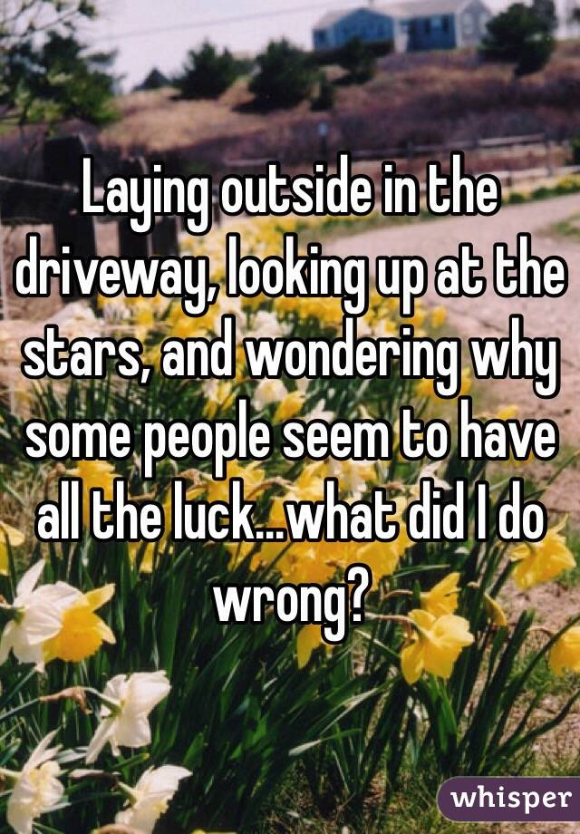Laying outside in the driveway, looking up at the stars, and wondering why some people seem to have all the luck...what did I do wrong?