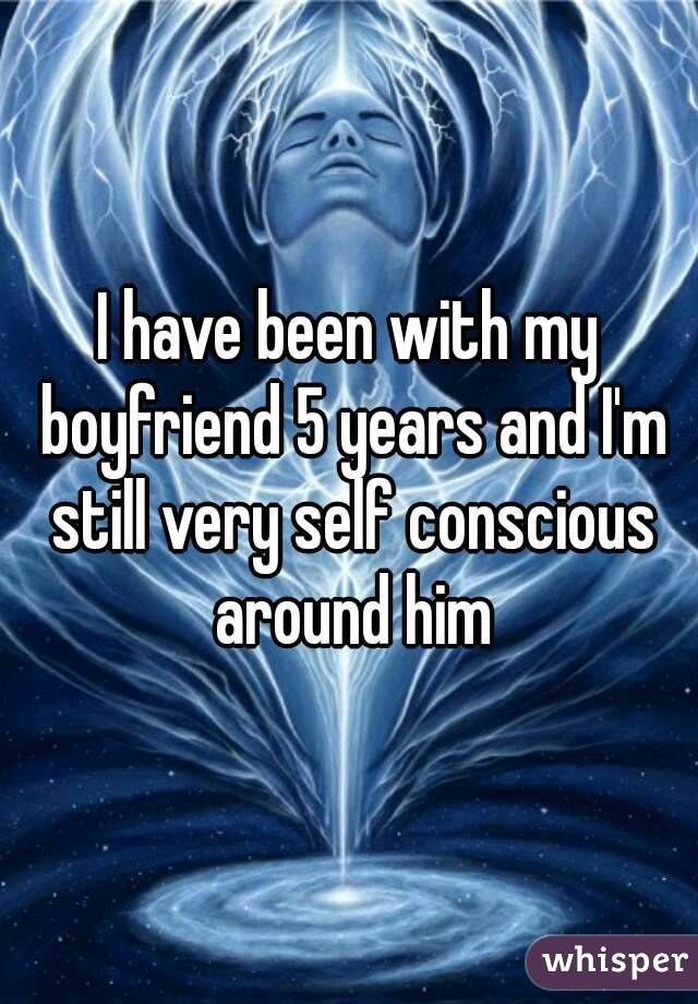 I have been with my boyfriend 5 years and I'm still very self conscious around him
