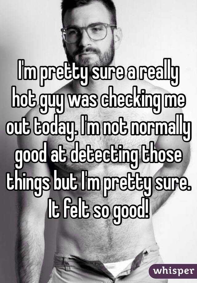 I'm pretty sure a really hot guy was checking me out today. I'm not normally good at detecting those things but I'm pretty sure. It felt so good!
