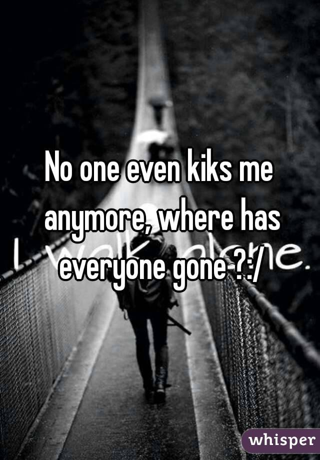 No one even kiks me anymore, where has everyone gone ?:/
