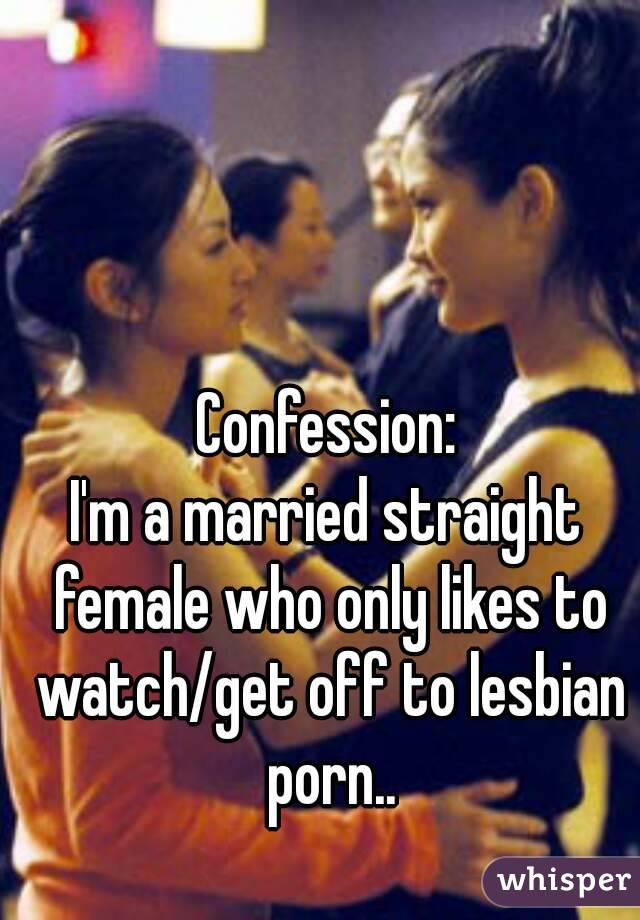 Confession: I'm a married straight female who only likes to watch/get off to lesbian porn..