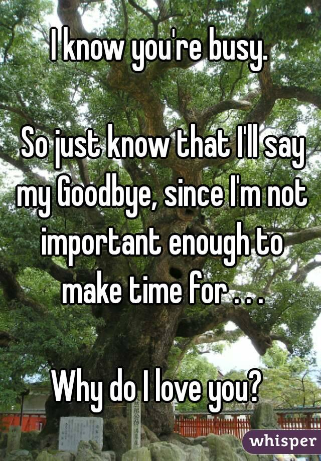 I know you're busy.   So just know that I'll say my Goodbye, since I'm not important enough to make time for . . .  Why do I love you?