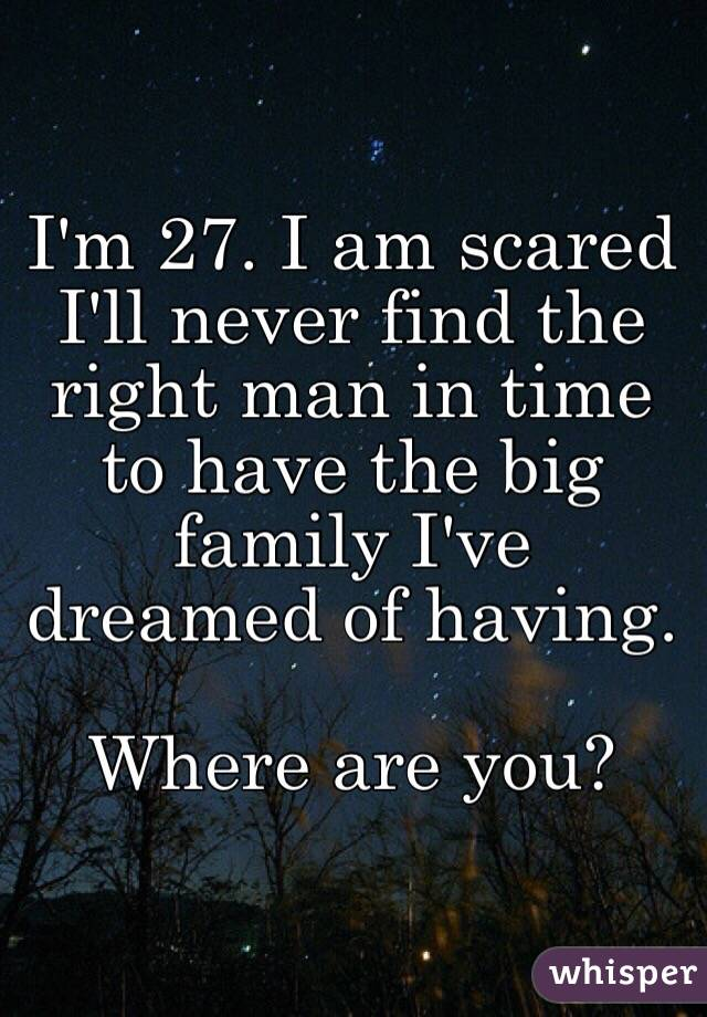I'm 27. I am scared I'll never find the right man in time to have the big family I've dreamed of having.  Where are you?