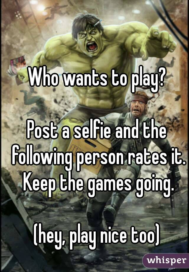 Who wants to play?  Post a selfie and the following person rates it. Keep the games going.  (hey, play nice too)