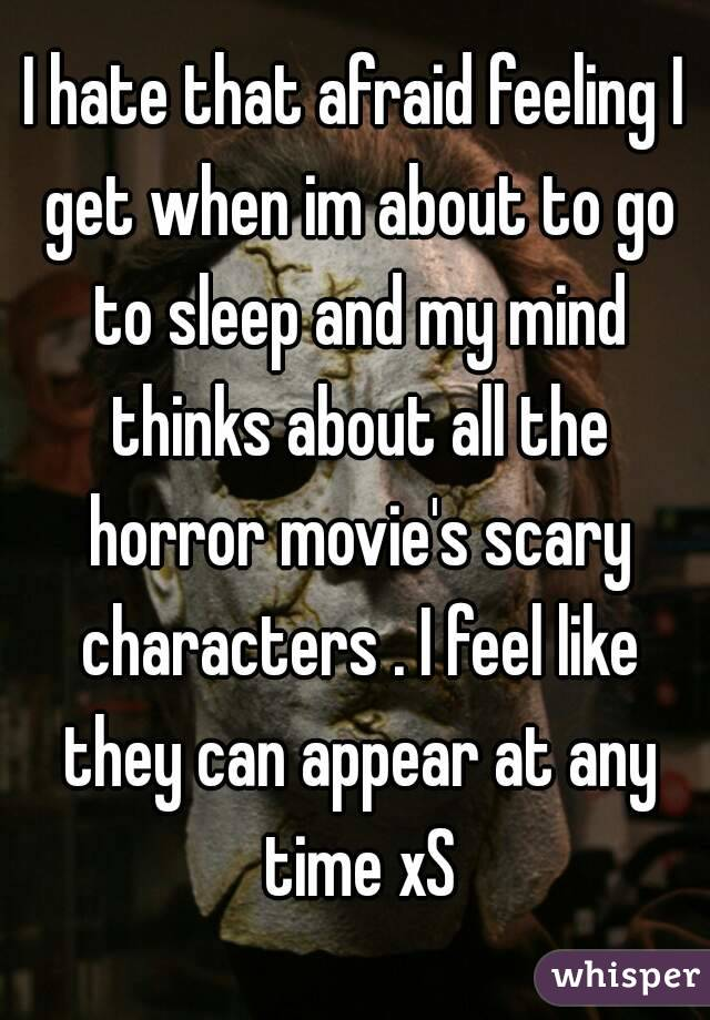 I hate that afraid feeling I get when im about to go to sleep and my mind thinks about all the horror movie's scary characters . I feel like they can appear at any time xS