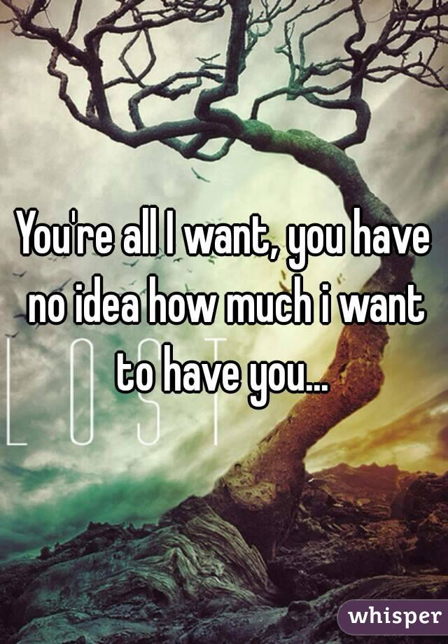 You're all I want, you have no idea how much i want to have you...
