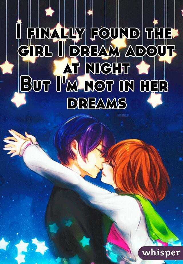 I finally found the girl I dream adout at night But I'm not in her dreams