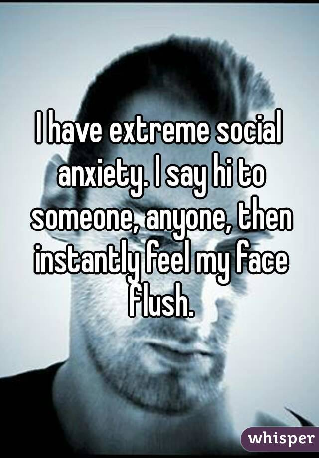 I have extreme social anxiety. I say hi to someone, anyone, then instantly feel my face flush.