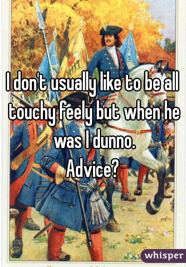 I don't usually like to be all touchy feely but when he was I dunno. Advice?