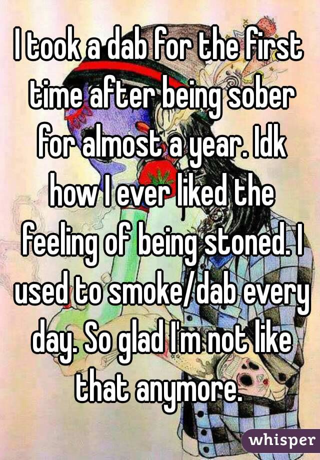 I took a dab for the first time after being sober for almost a year. Idk how I ever liked the feeling of being stoned. I used to smoke/dab every day. So glad I'm not like that anymore.