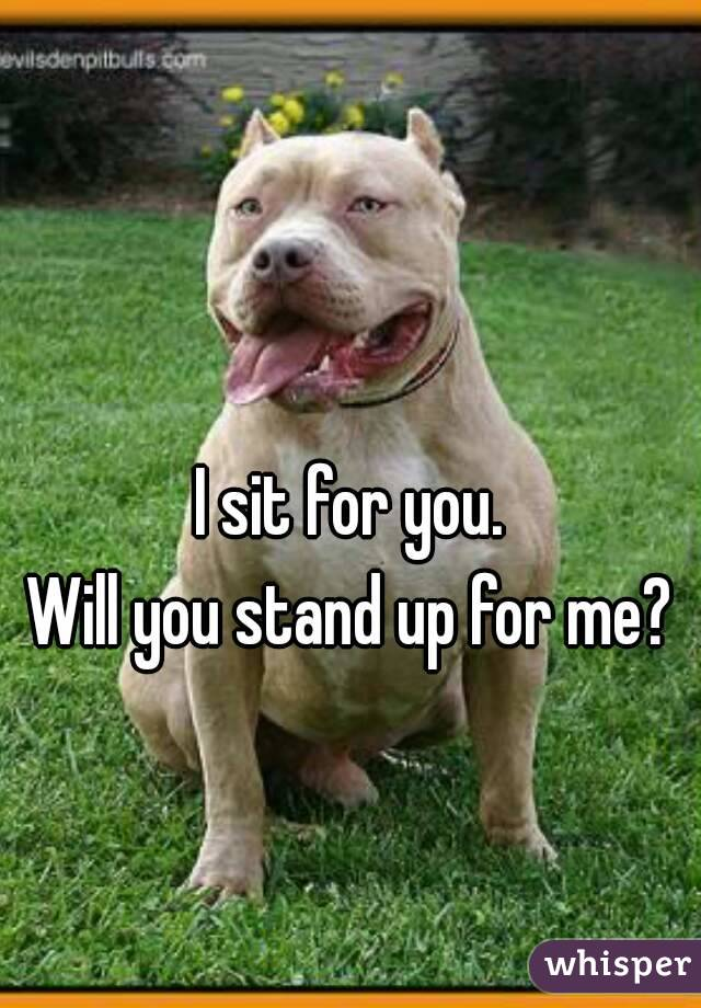 I sit for you. Will you stand up for me?