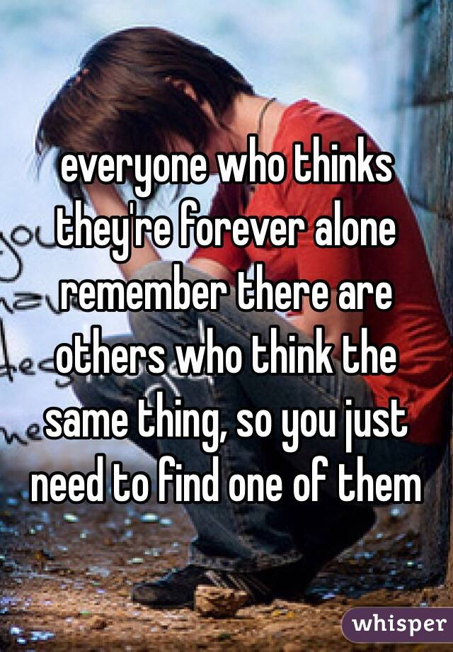 everyone who thinks they're forever alone remember there are others who think the same thing, so you just need to find one of them