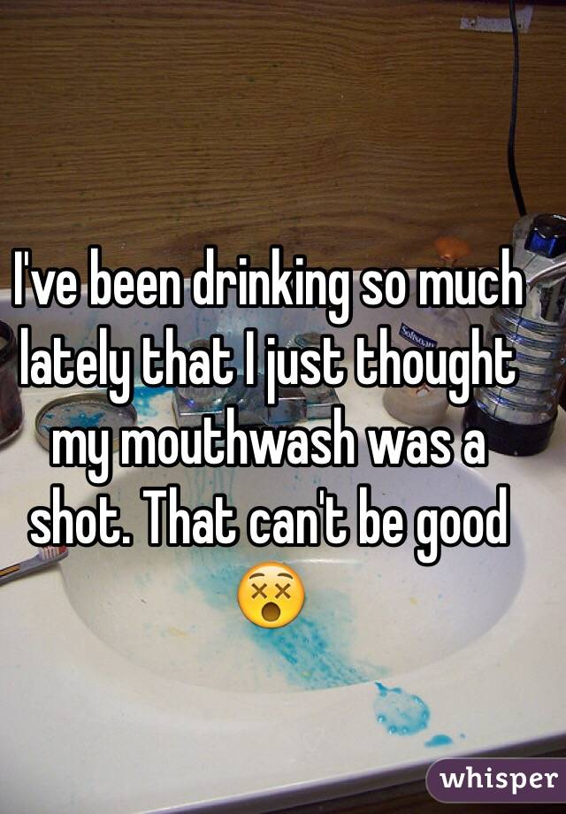 I've been drinking so much lately that I just thought my mouthwash was a shot. That can't be good 😵