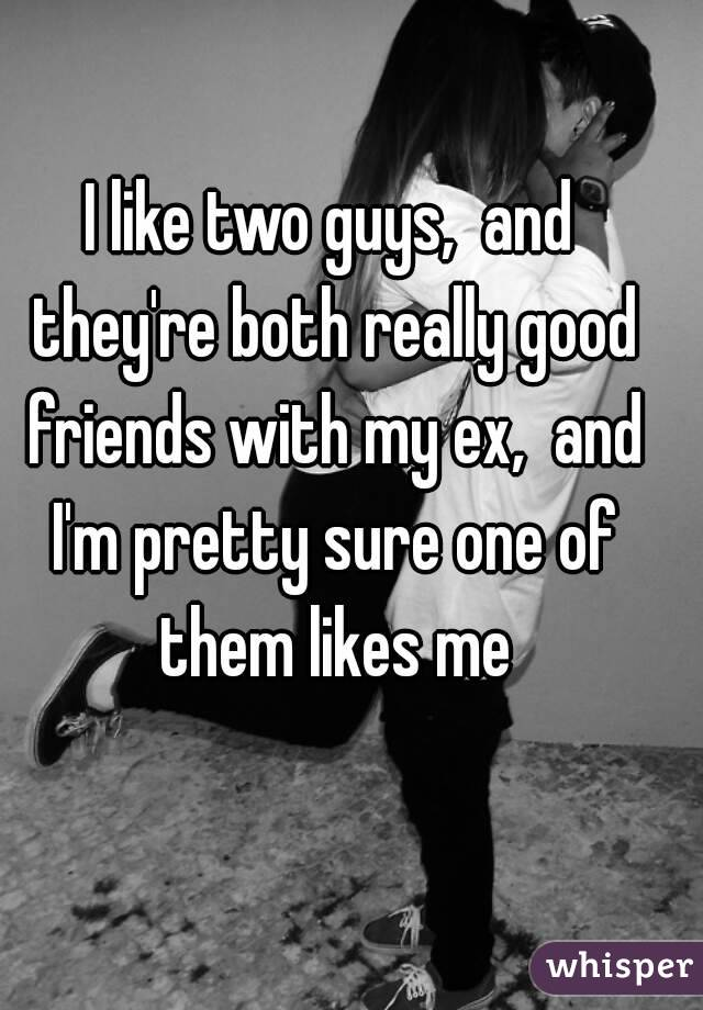 I like two guys,  and they're both really good friends with my ex,  and I'm pretty sure one of them likes me