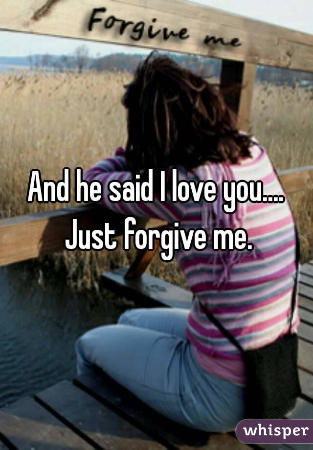 And he said I love you.... Just forgive me.