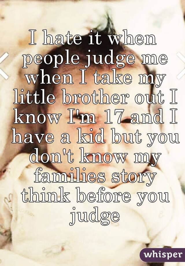 I hate it when people judge me when I take my little brother out I know I'm 17 and I have a kid but you don't know my families story think before you judge