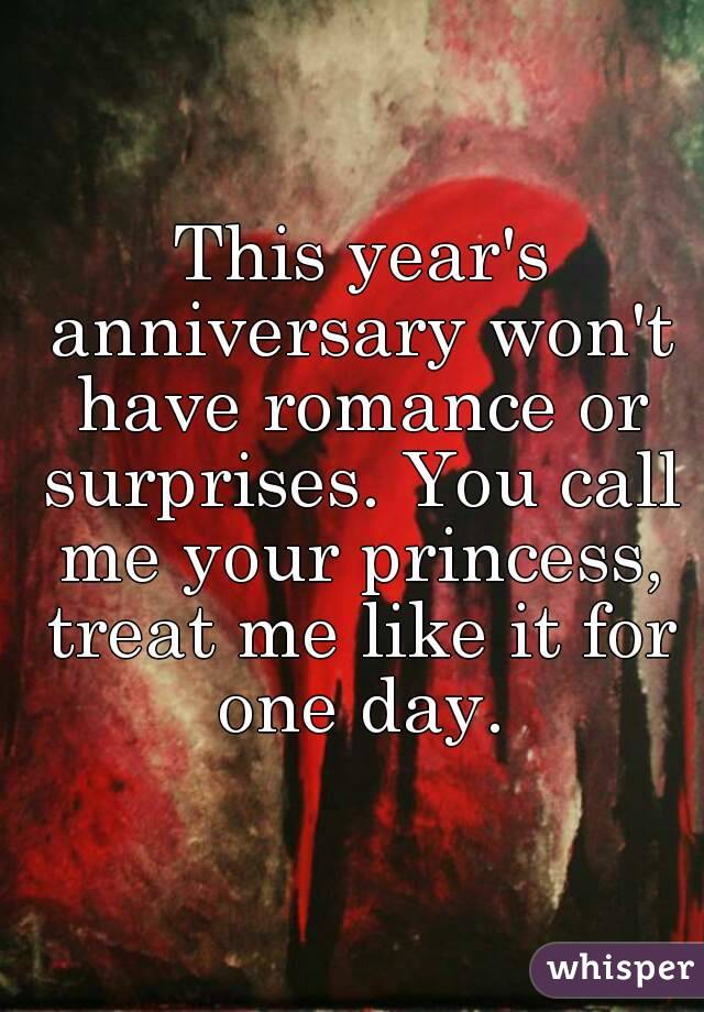 This year's anniversary won't have romance or surprises. You call me your princess, treat me like it for one day.