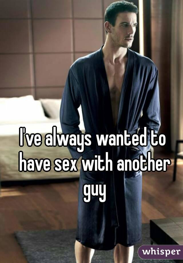 I've always wanted to have sex with another guy