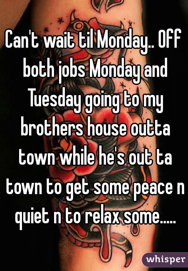 Can't wait til Monday.. Off both jobs Monday and Tuesday going to my brothers house outta town while he's out ta town to get some peace n quiet n to relax some.....