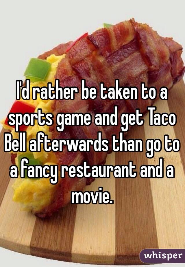I'd rather be taken to a sports game and get Taco Bell afterwards than go to a fancy restaurant and a movie.