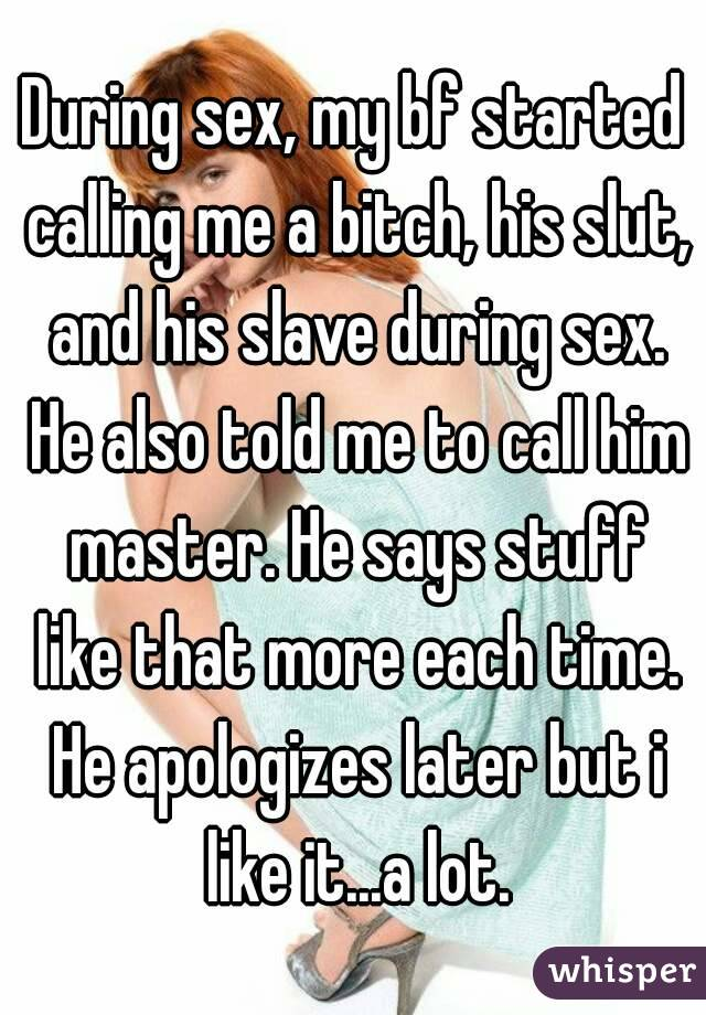 During sex, my bf started calling me a bitch, his slut, and his slave during sex. He also told me to call him master. He says stuff like that more each time. He apologizes later but i like it...a lot.