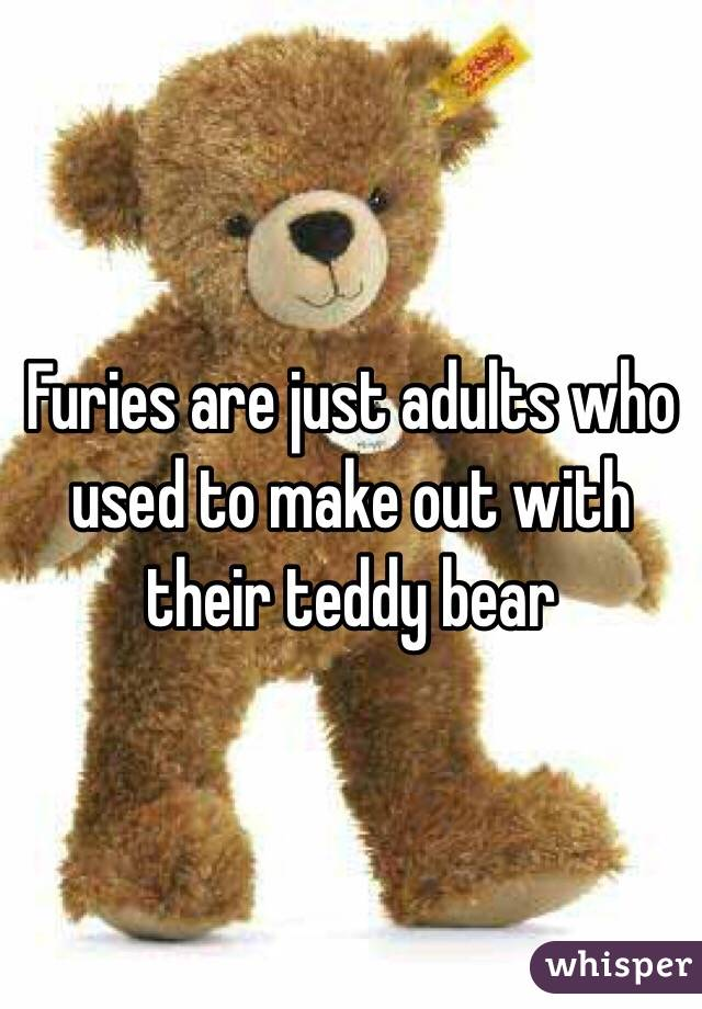 Furies are just adults who used to make out with their teddy bear