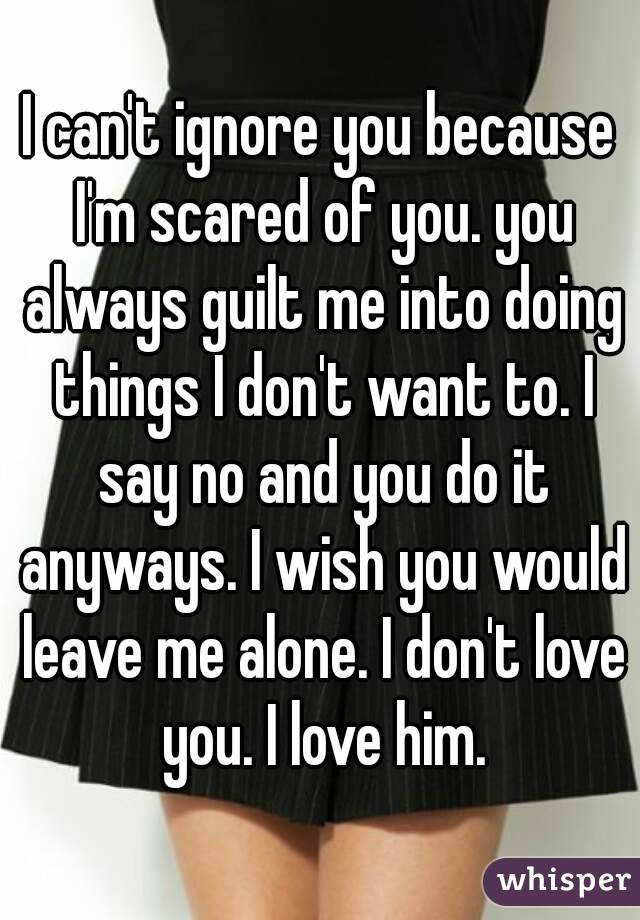 I can't ignore you because I'm scared of you. you always guilt me into doing things I don't want to. I say no and you do it anyways. I wish you would leave me alone. I don't love you. I love him.