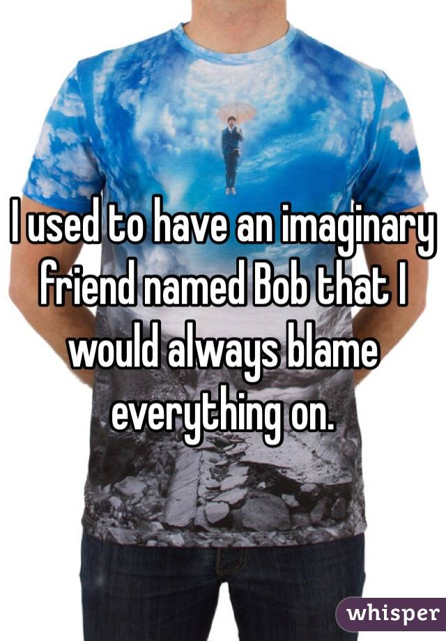 I used to have an imaginary friend named Bob that I would always blame everything on.