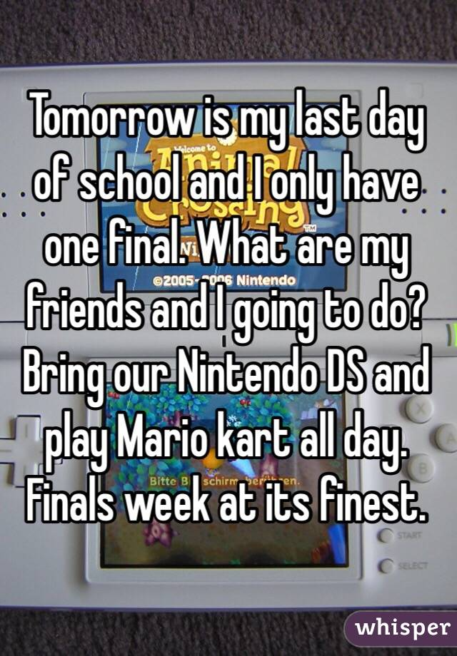 Tomorrow is my last day of school and I only have one final. What are my friends and I going to do? Bring our Nintendo DS and play Mario kart all day. Finals week at its finest.