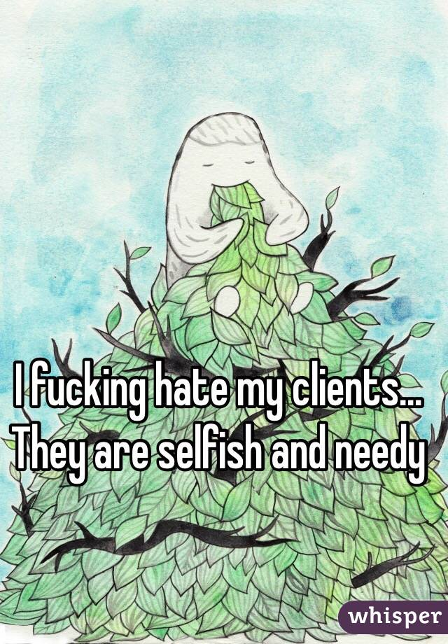 I fucking hate my clients... They are selfish and needy