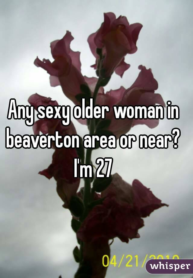Any sexy older woman in beaverton area or near?  I'm 27