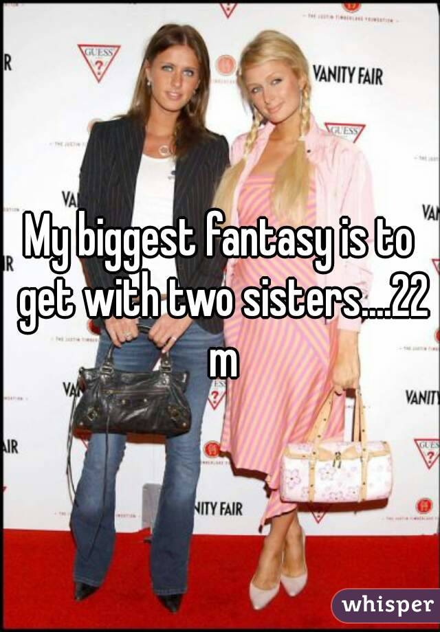 My biggest fantasy is to get with two sisters....22 m