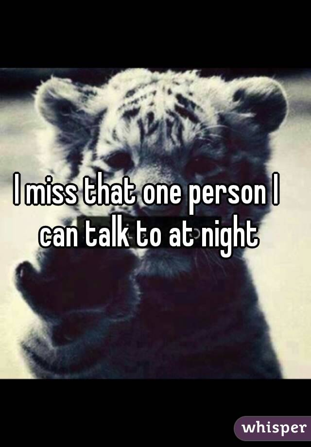 I miss that one person I can talk to at night