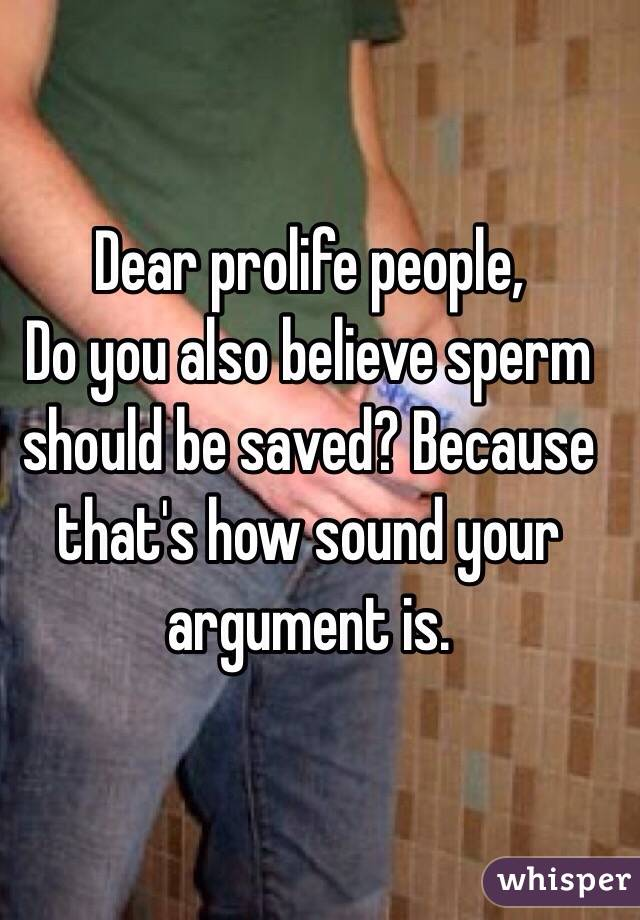 Dear prolife people,  Do you also believe sperm should be saved? Because that's how sound your argument is.