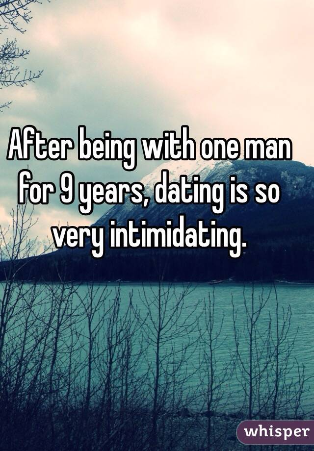 After being with one man for 9 years, dating is so very intimidating.