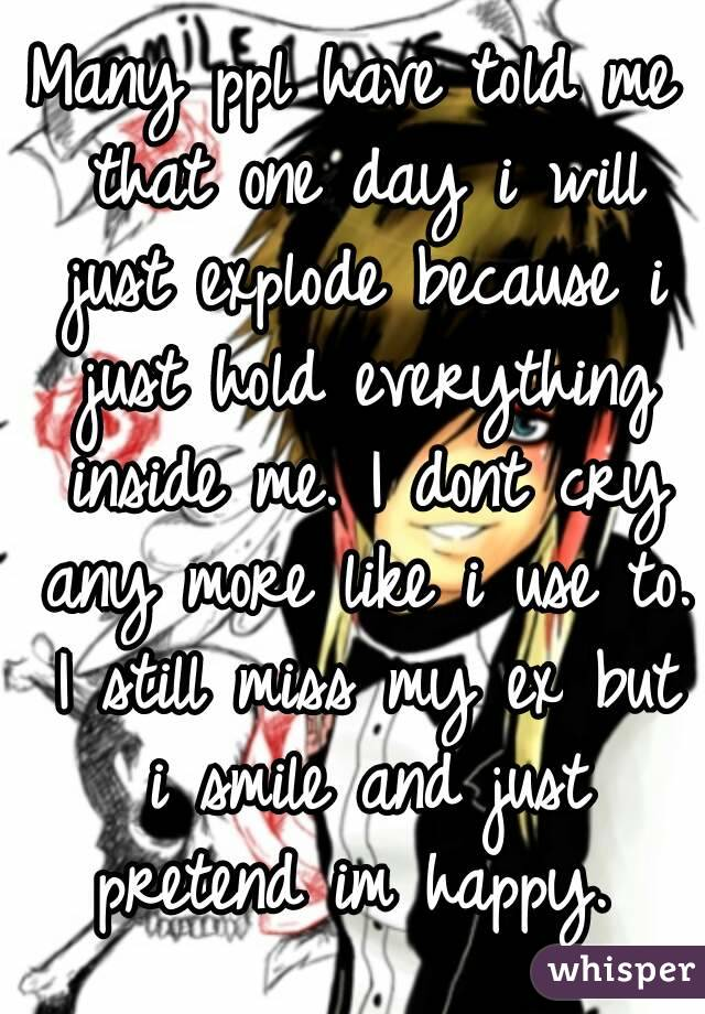 Many ppl have told me that one day i will just explode because i just hold everything inside me. I dont cry any more like i use to. I still miss my ex but i smile and just pretend im happy.