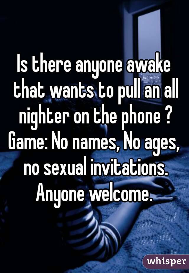 Is there anyone awake that wants to pull an all nighter on the phone ? Game: No names, No ages, no sexual invitations. Anyone welcome.
