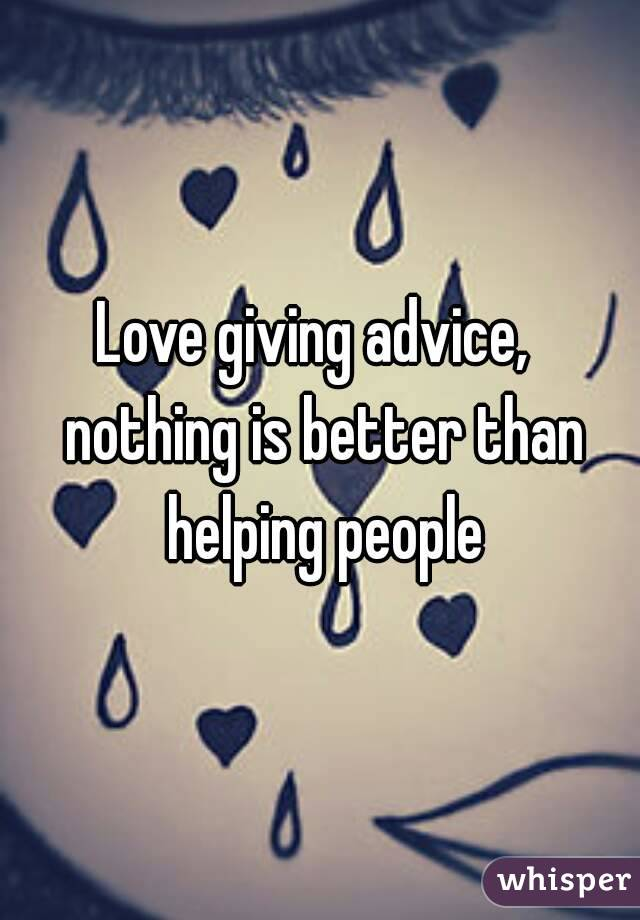 Love giving advice,  nothing is better than helping people