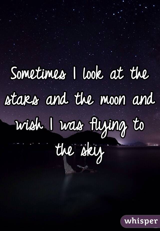 Sometimes I look at the stars and the moon and wish I was flying to the sky