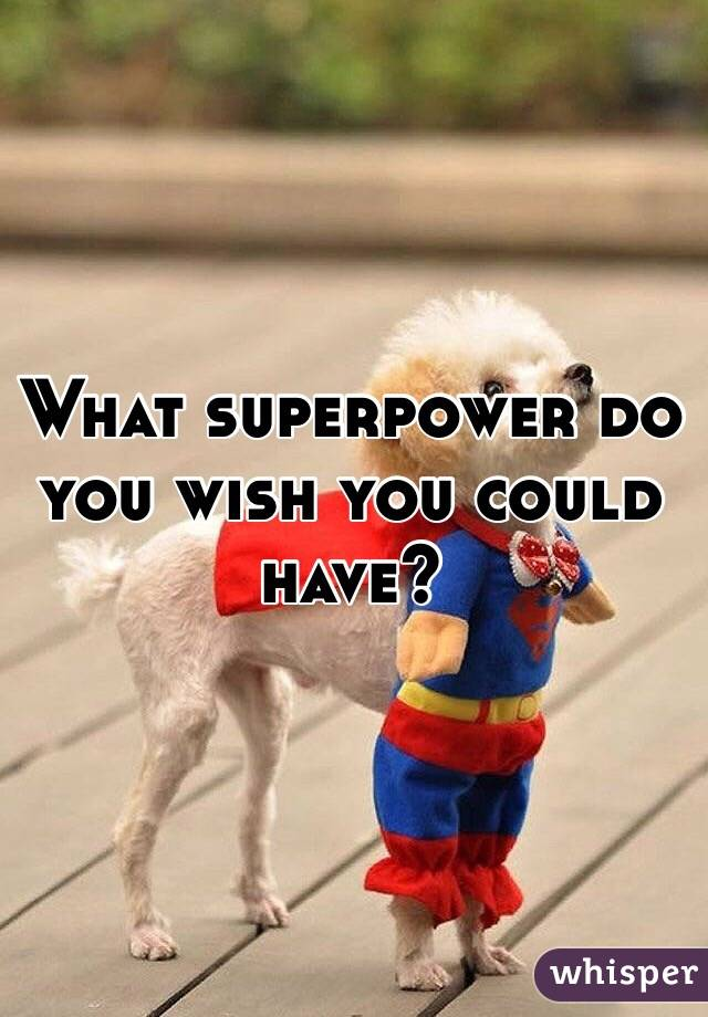 What superpower do you wish you could have?