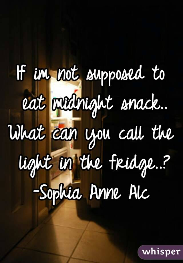 If im not supposed to eat midnight snack.. What can you call the light in the fridge..? -Sophia Anne Alc