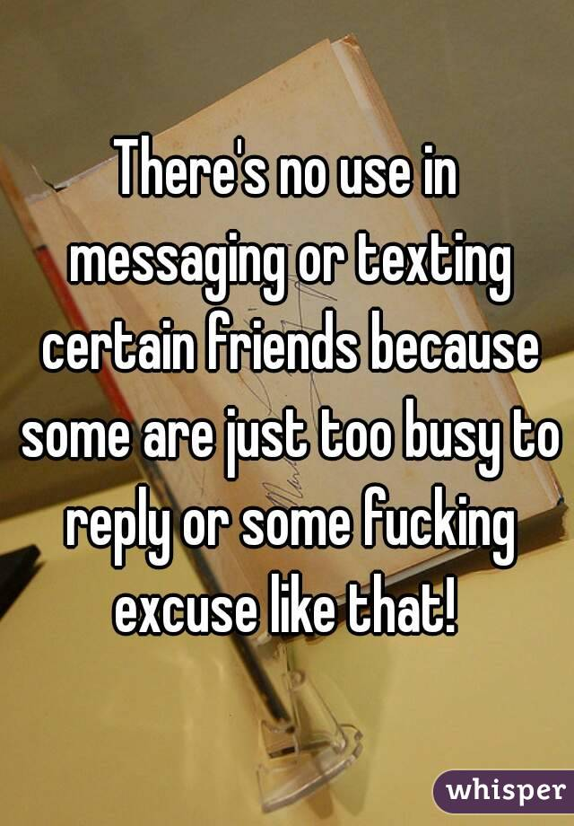 There's no use in messaging or texting certain friends because some are just too busy to reply or some fucking excuse like that!