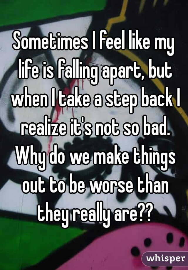 Sometimes I feel like my life is falling apart, but when I take a step back I realize it's not so bad. Why do we make things out to be worse than they really are??
