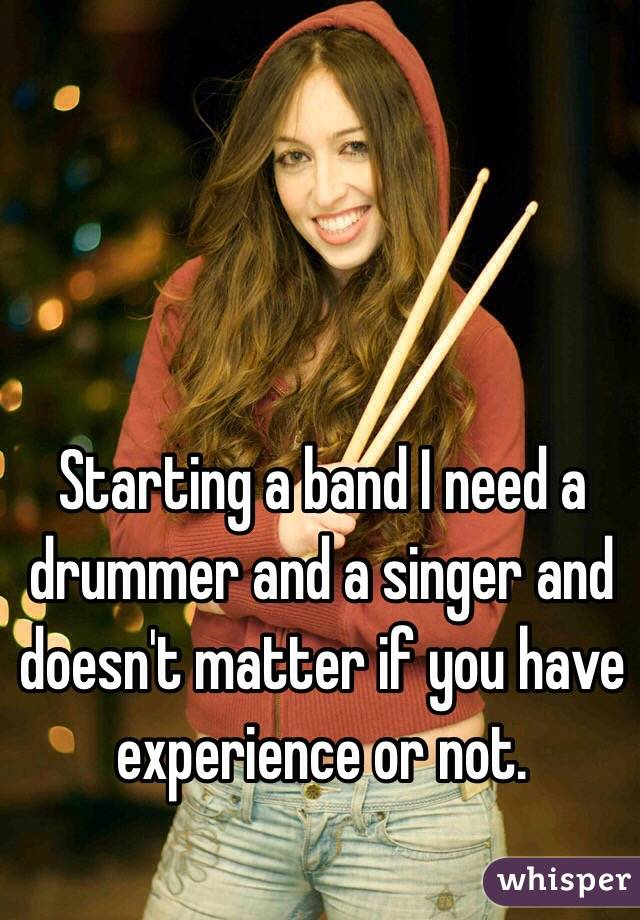 Starting a band I need a drummer and a singer and doesn't matter if you have experience or not.