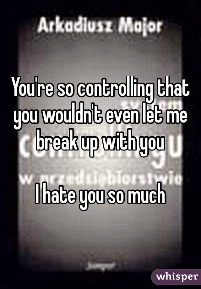 You're so controlling that you wouldn't even let me break up with you  I hate you so much