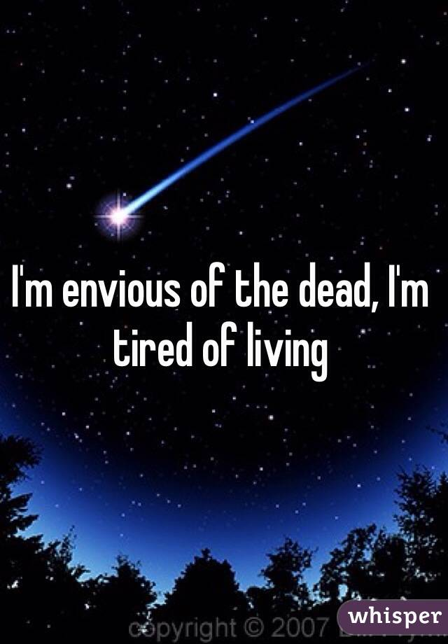 I'm envious of the dead, I'm tired of living