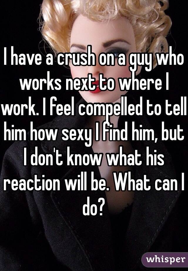 I have a crush on a guy who works next to where I work. I feel compelled to tell him how sexy I find him, but I don't know what his reaction will be. What can I do?