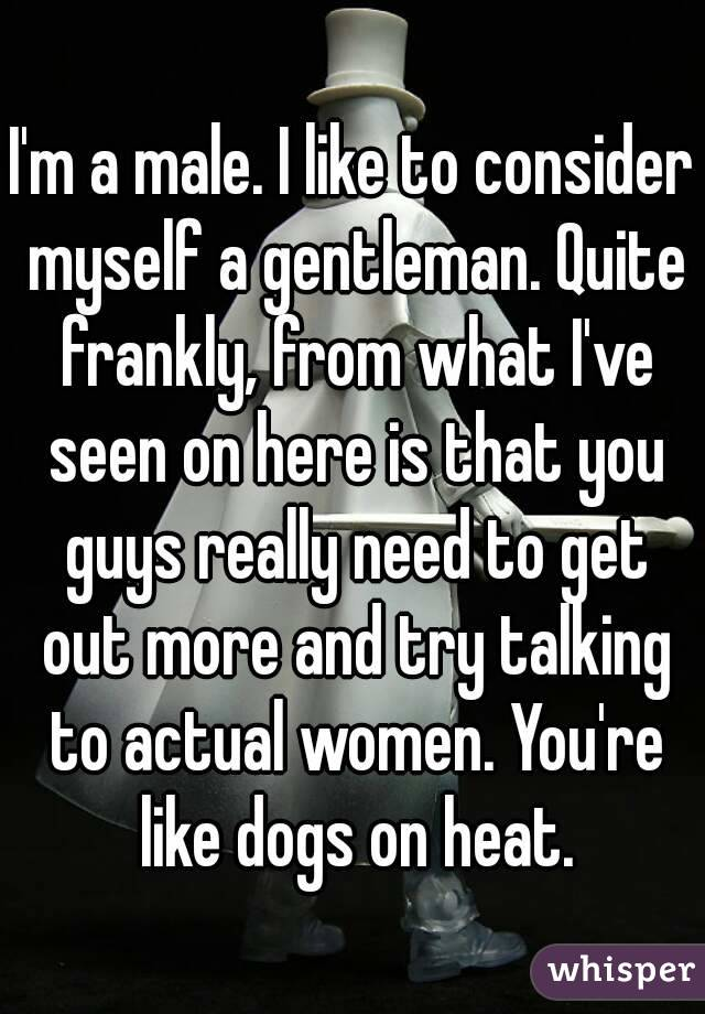 I'm a male. I like to consider myself a gentleman. Quite frankly, from what I've seen on here is that you guys really need to get out more and try talking to actual women. You're like dogs on heat.